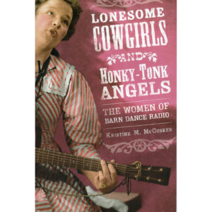LONESOME COWGIRLS AND HONKY-TONK ANGELS The Women Of Barn Dance Radio Book by Kristine M. McCusker