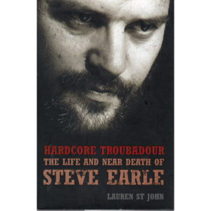 STEVE EARLE Hardcore Troubadour The Life And Near Death Of Steve Earle Book
