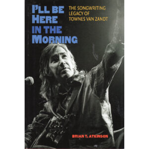 TOWNES VAN ZANDT I'll Be Here In The Morning Book by Brian T. Atkinson Autographed Signed