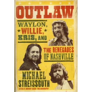 WAYLON, WILLIE, KRIS, And The Renegades of Nashville – Outlaw Book by Michael Streissguth